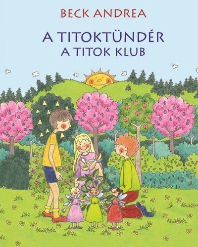 Beck Andrea: A Titoktündér - A Titok Klub - Újabb titokmesék gyerekeknek és felnőtteknek